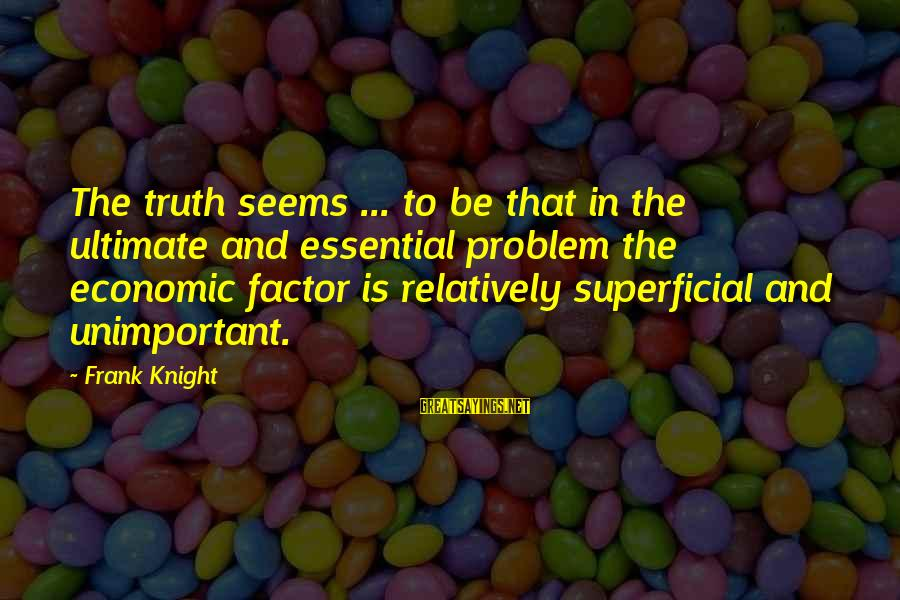 Ultimate Truth Sayings By Frank Knight: The truth seems ... to be that in the ultimate and essential problem the economic