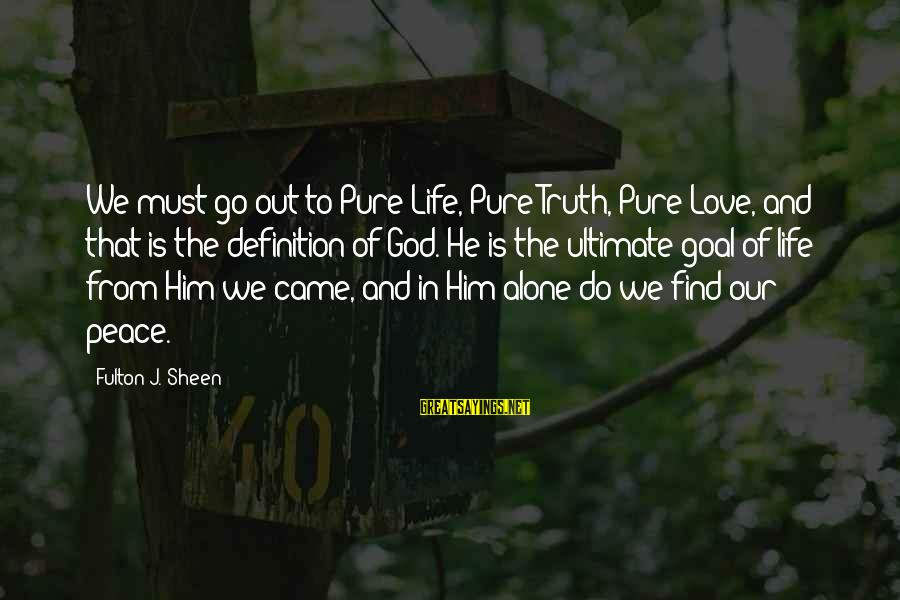Ultimate Truth Sayings By Fulton J. Sheen: We must go out to Pure Life, Pure Truth, Pure Love, and that is the