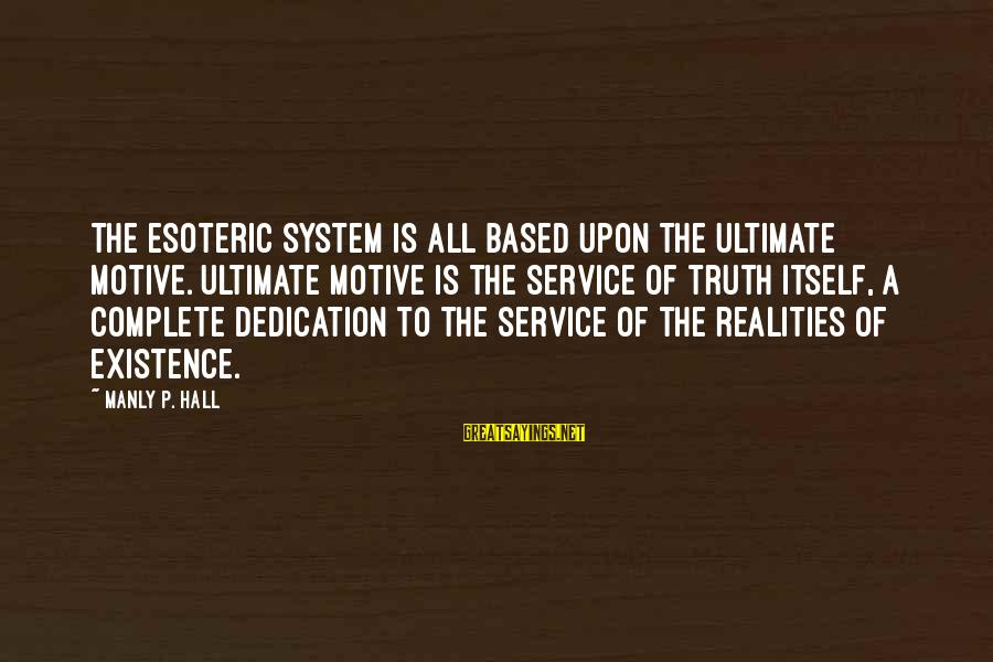 Ultimate Truth Sayings By Manly P. Hall: The esoteric system is all based upon the ultimate motive. Ultimate motive is the service