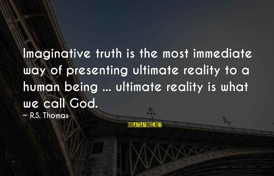 Ultimate Truth Sayings By R.S. Thomas: Imaginative truth is the most immediate way of presenting ultimate reality to a human being