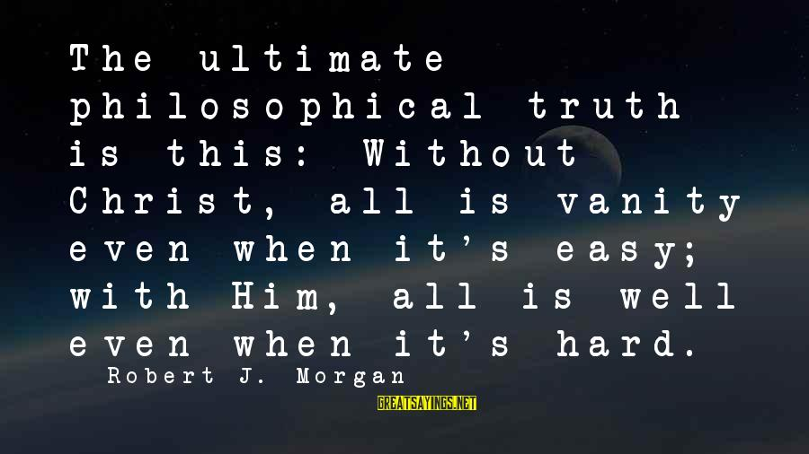 Ultimate Truth Sayings By Robert J. Morgan: The ultimate philosophical truth is this: Without Christ, all is vanity even when it's easy;