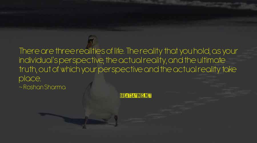 Ultimate Truth Sayings By Roshan Sharma: There are three realities of life. The reality that you hold, as your individual's perspective,