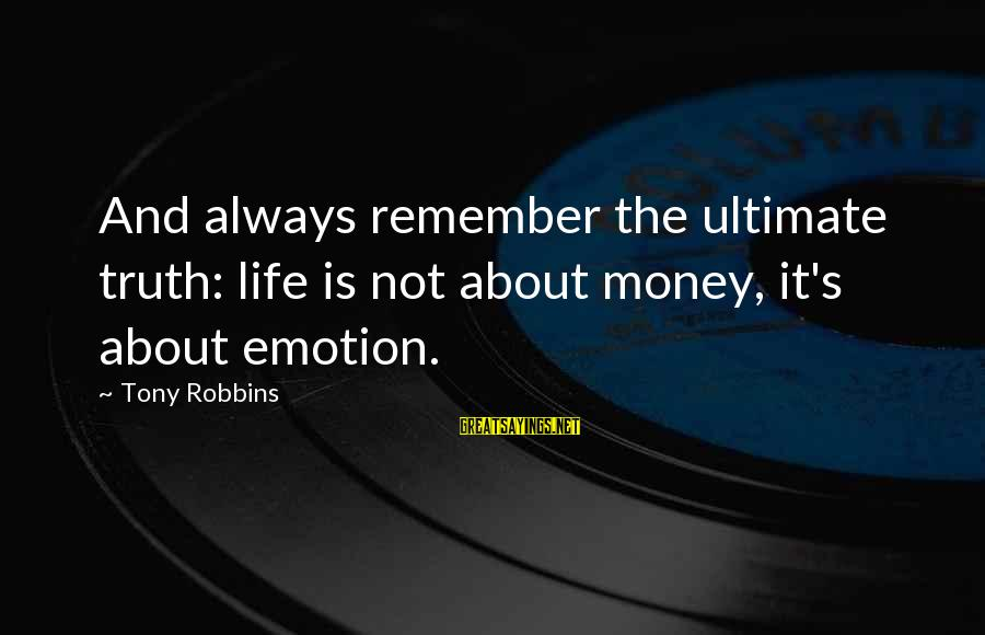 Ultimate Truth Sayings By Tony Robbins: And always remember the ultimate truth: life is not about money, it's about emotion.