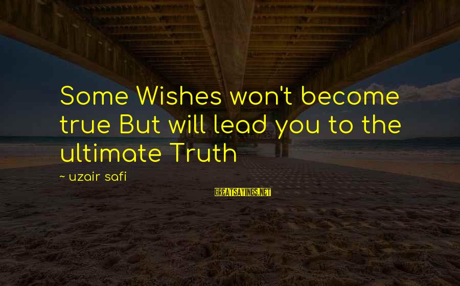 Ultimate Truth Sayings By Uzair Safi: Some Wishes won't become true But will lead you to the ultimate Truth