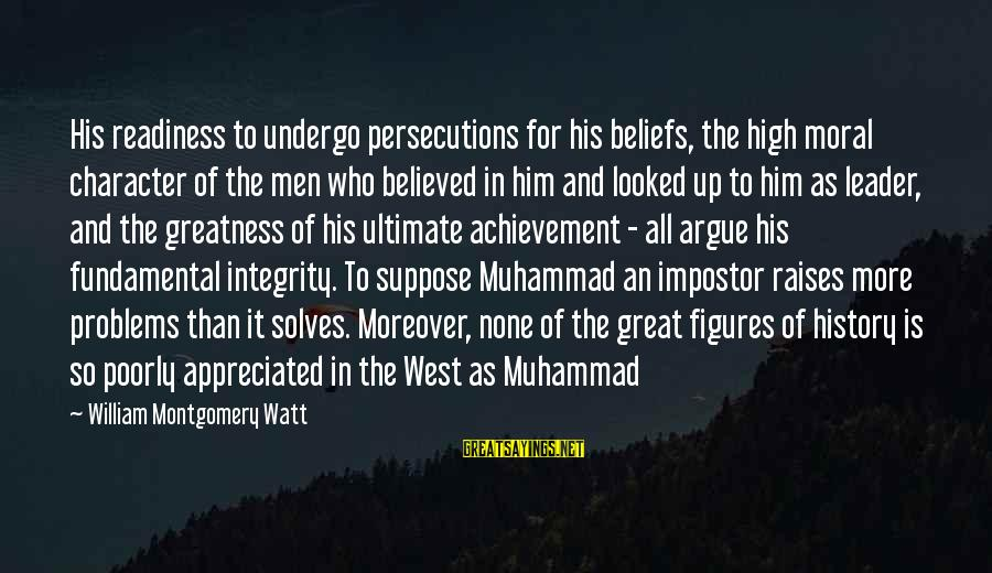 Ultimate Truth Sayings By William Montgomery Watt: His readiness to undergo persecutions for his beliefs, the high moral character of the men