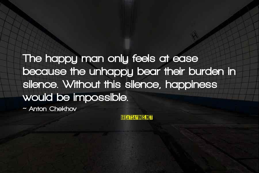 Ultimum Sayings By Anton Chekhov: The happy man only feels at ease because the unhappy bear their burden in silence.