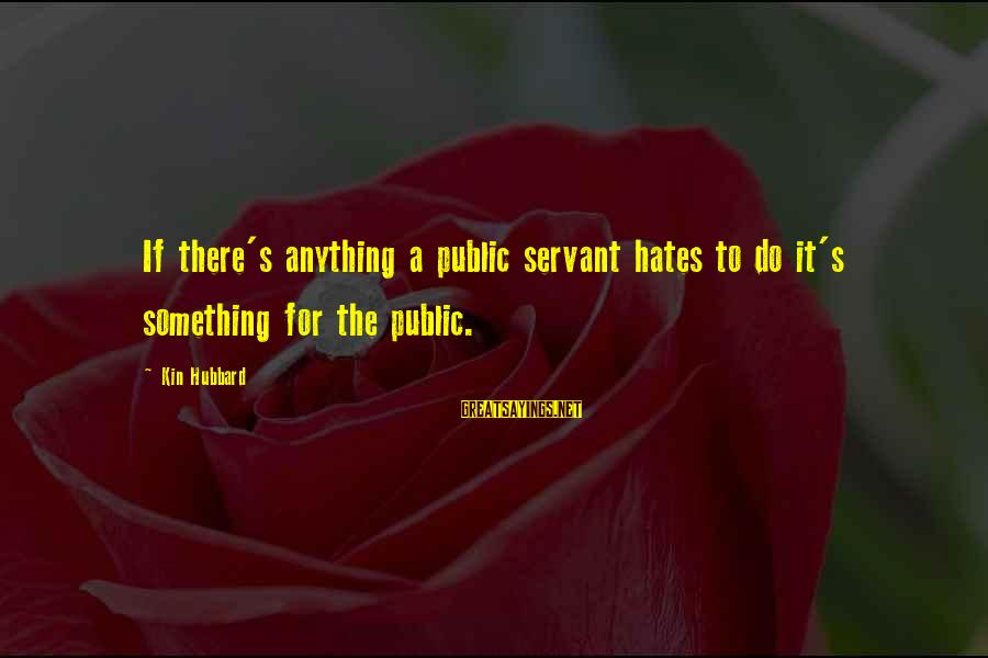 Ultra Lord Sayings By Kin Hubbard: If there's anything a public servant hates to do it's something for the public.