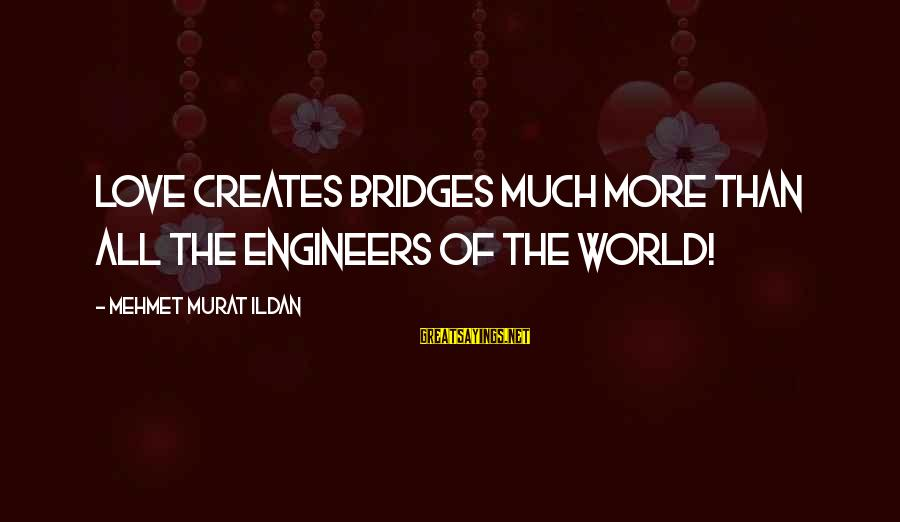 Ultra Lord Sayings By Mehmet Murat Ildan: Love creates bridges much more than all the engineers of the world!