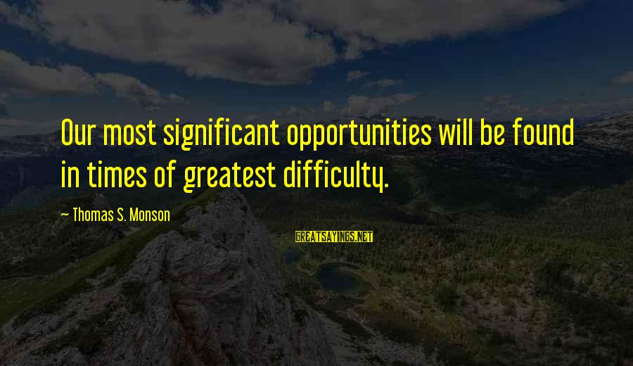 Ultra Lord Sayings By Thomas S. Monson: Our most significant opportunities will be found in times of greatest difficulty.