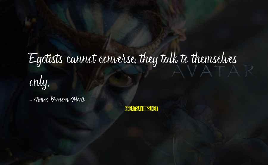 Umar Bin Khattab Ra Sayings By Amos Bronson Alcott: Egotists cannot converse, they talk to themselves only.