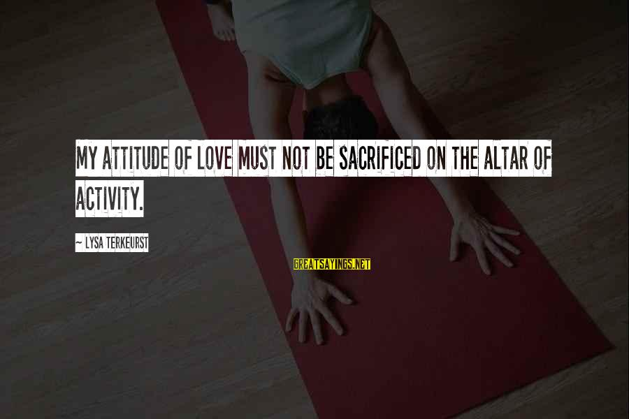 Umar Bin Khattab Ra Sayings By Lysa TerKeurst: My attitude of love must not be sacrificed on the altar of activity.
