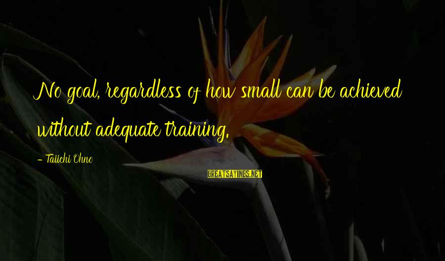 Umar Bin Khattab Ra Sayings By Taiichi Ohno: No goal, regardless of how small can be achieved without adequate training.