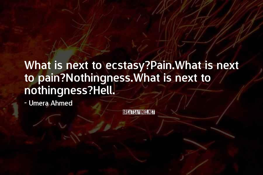 Umera Ahmed Sayings: What is next to ecstasy?Pain.What is next to pain?Nothingness.What is next to nothingness?Hell.