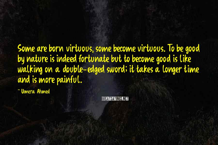 Umera Ahmed Sayings: Some are born virtuous, some become virtuous. To be good by nature is indeed fortunate