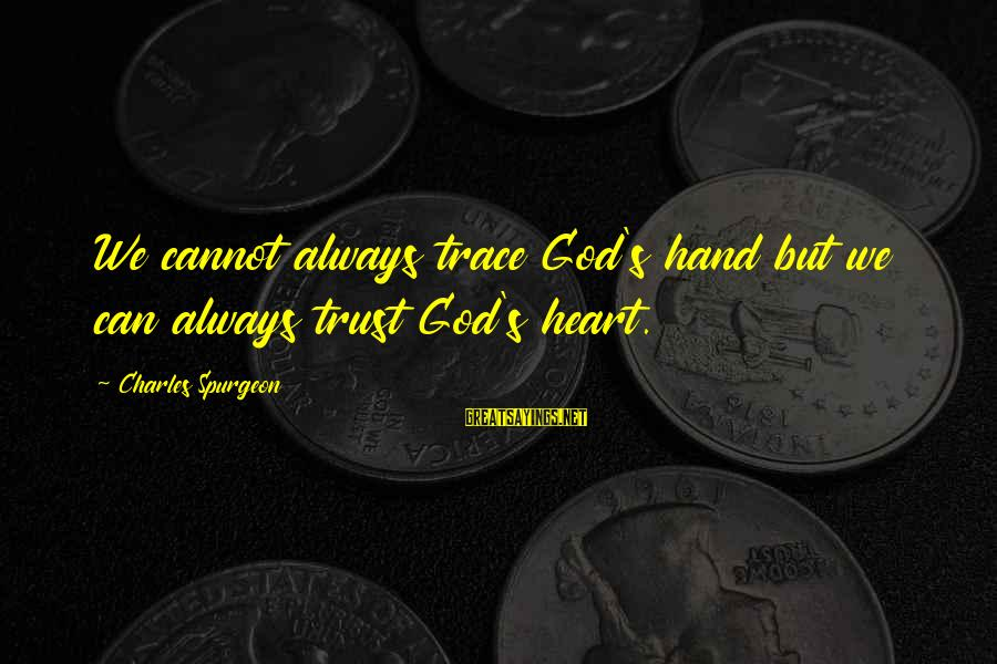 Ummagumma Sayings By Charles Spurgeon: We cannot always trace God's hand but we can always trust God's heart.