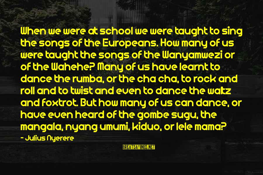 Umumi Sayings By Julius Nyerere: When we were at school we were taught to sing the songs of the Europeans.