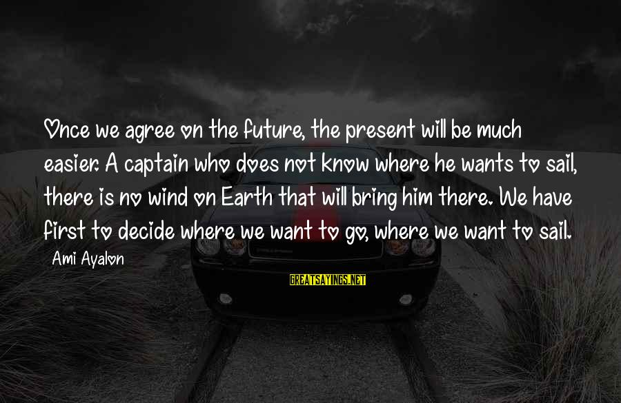 Un Ami Sayings By Ami Ayalon: Once we agree on the future, the present will be much easier. A captain who