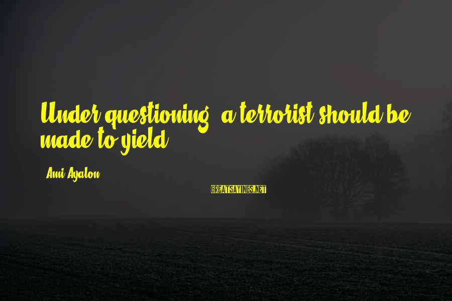 Un Ami Sayings By Ami Ayalon: Under questioning, a terrorist should be made to yield.