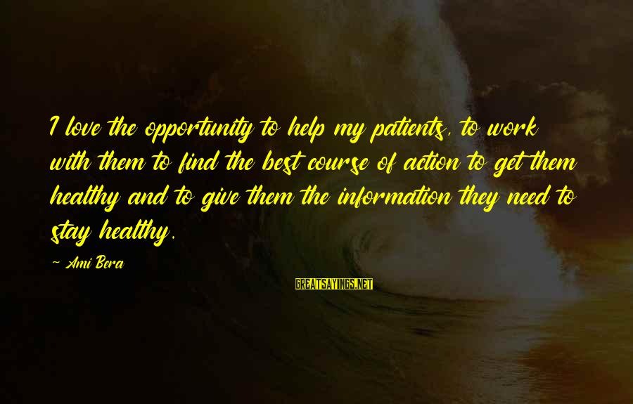 Un Ami Sayings By Ami Bera: I love the opportunity to help my patients, to work with them to find the