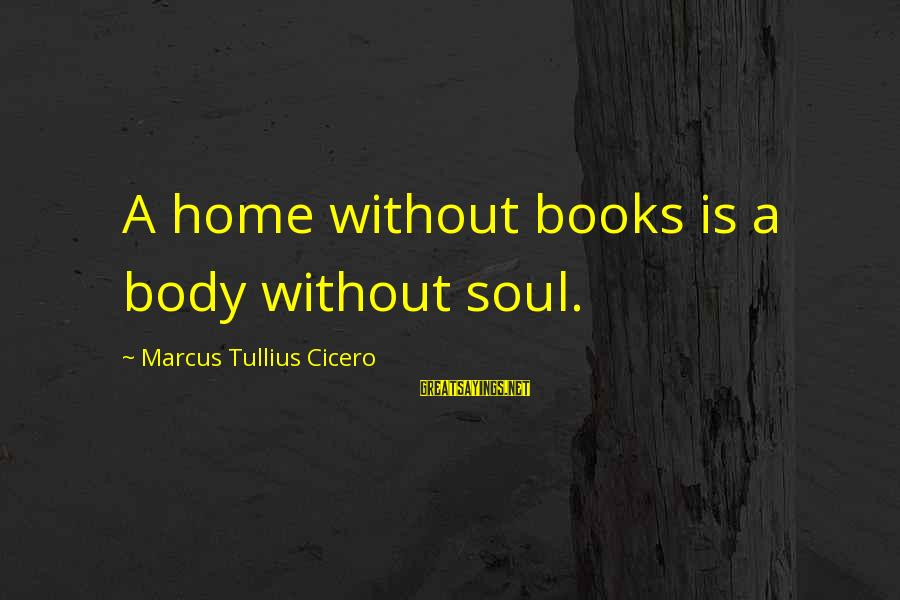 Unappreciative Person Sayings By Marcus Tullius Cicero: A home without books is a body without soul.