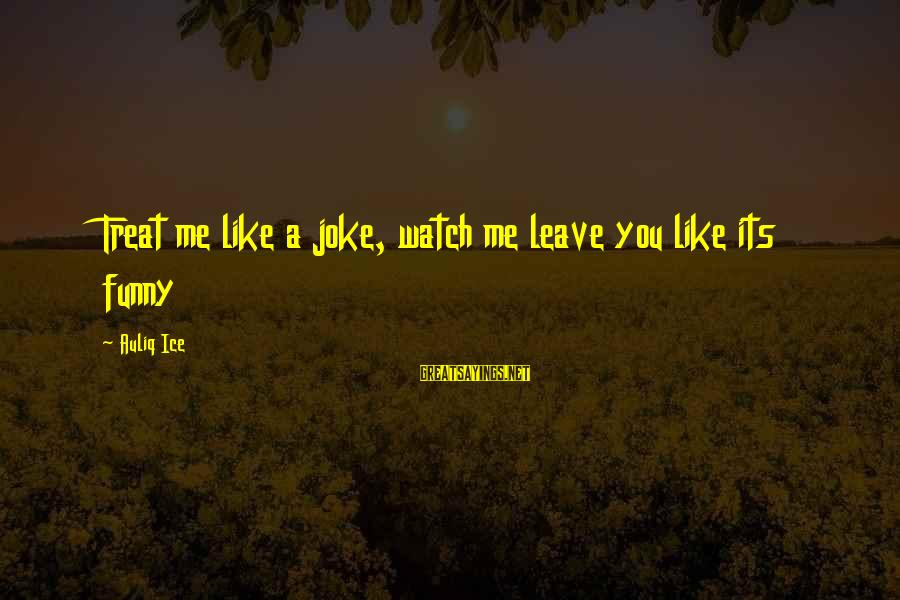 Unbelivably Sayings By Auliq Ice: Treat me like a joke, watch me leave you like its funny