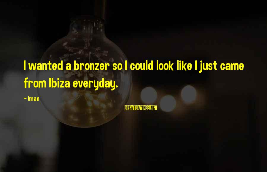 Unbelivably Sayings By Iman: I wanted a bronzer so I could look like I just came from Ibiza everyday.