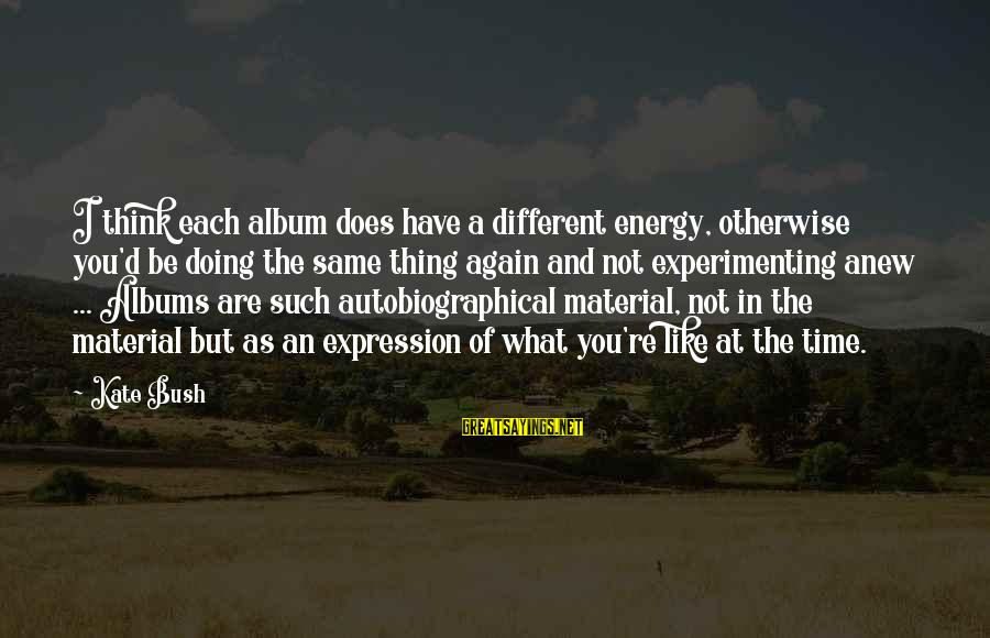 Unbelivably Sayings By Kate Bush: I think each album does have a different energy, otherwise you'd be doing the same