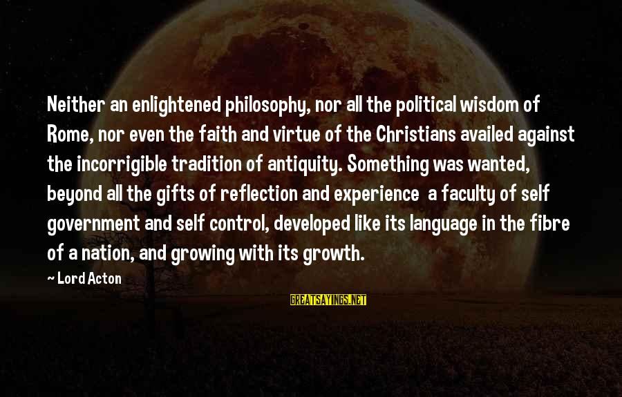Unbelivably Sayings By Lord Acton: Neither an enlightened philosophy, nor all the political wisdom of Rome, nor even the faith