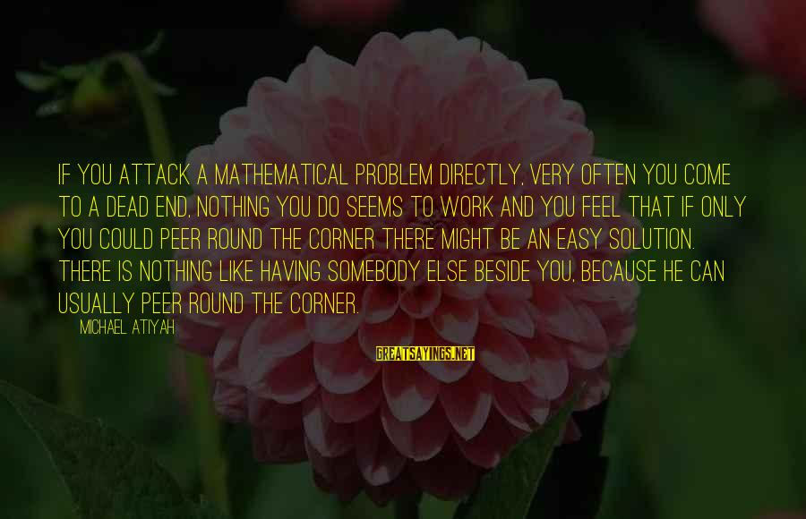 Unbelivably Sayings By Michael Atiyah: If you attack a mathematical problem directly, very often you come to a dead end,