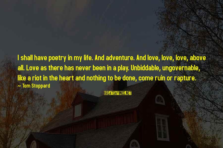 Unbiddable Sayings By Tom Stoppard: I shall have poetry in my life. And adventure. And love, love, love, above all.