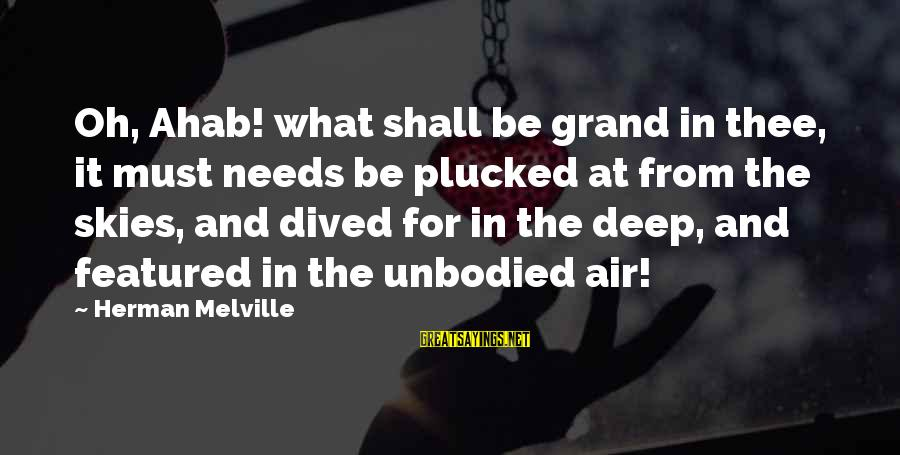 Unbodied Sayings By Herman Melville: Oh, Ahab! what shall be grand in thee, it must needs be plucked at from