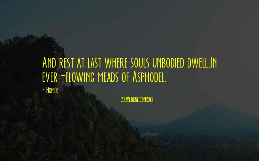 Unbodied Sayings By Homer: And rest at last where souls unbodied dwell,In ever-flowing meads of Asphodel.