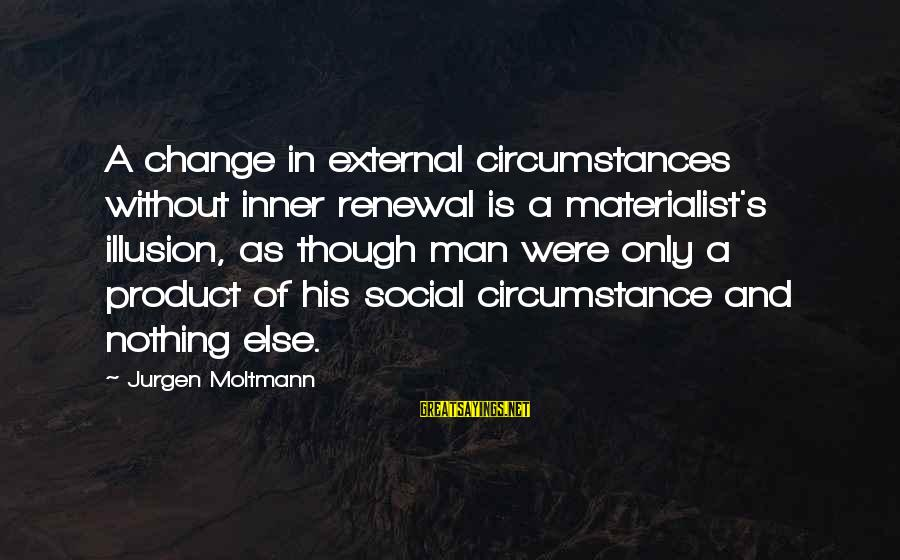 Unbodied Sayings By Jurgen Moltmann: A change in external circumstances without inner renewal is a materialist's illusion, as though man