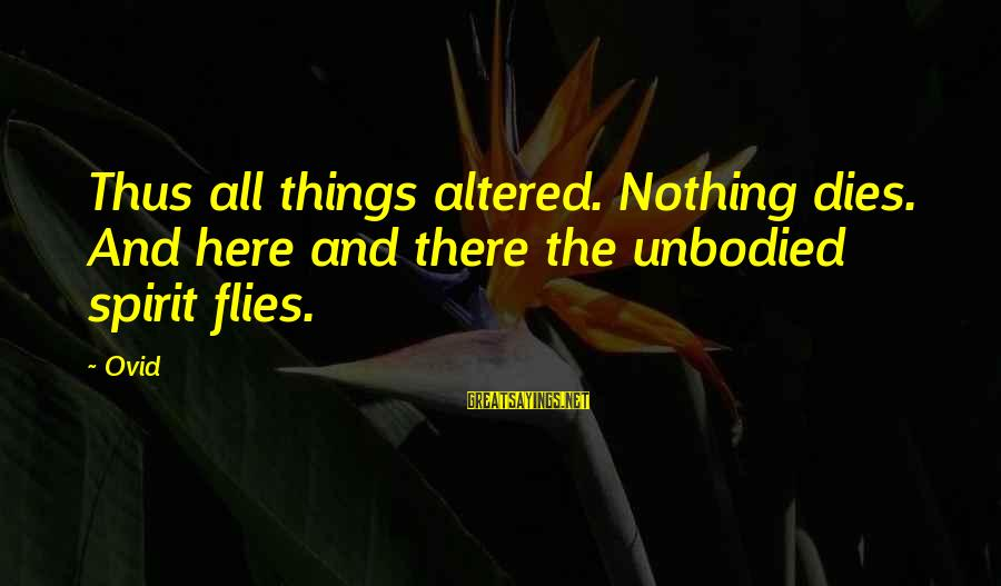 Unbodied Sayings By Ovid: Thus all things altered. Nothing dies. And here and there the unbodied spirit flies.