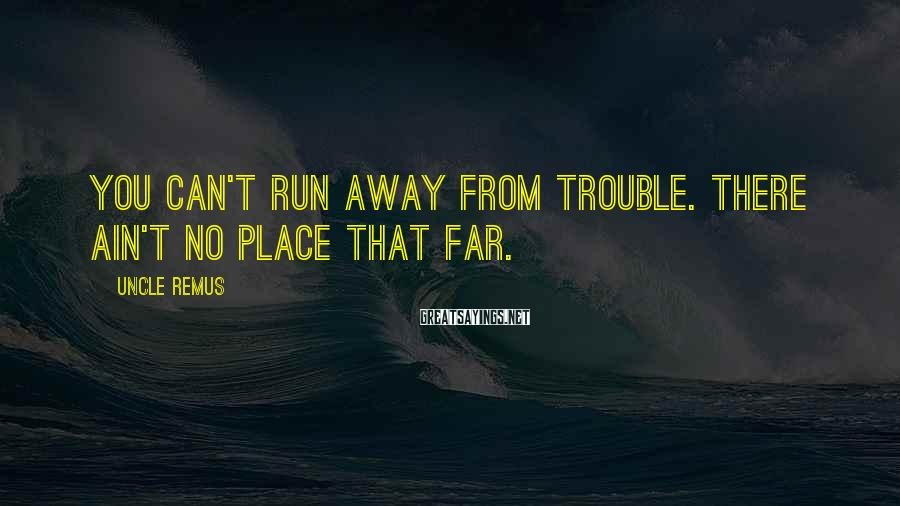 Uncle Remus Sayings: You can't run away from trouble. There ain't no place that far.
