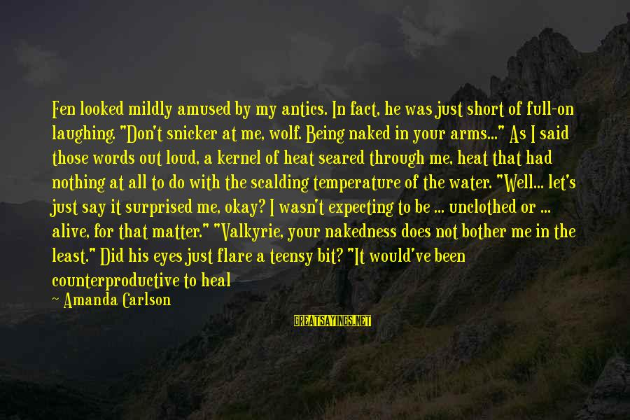 Unclothed Sayings By Amanda Carlson: Fen looked mildly amused by my antics. In fact, he was just short of full-on