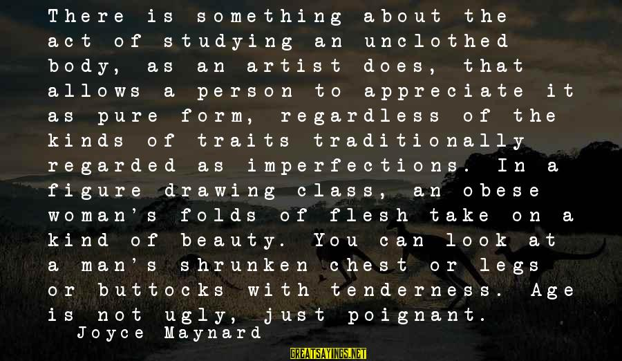 Unclothed Sayings By Joyce Maynard: There is something about the act of studying an unclothed body, as an artist does,