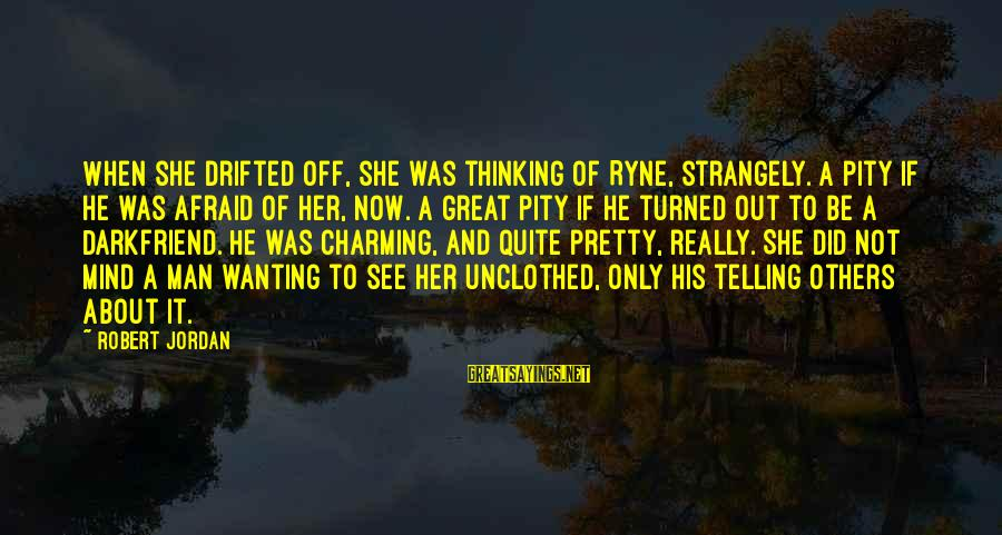 Unclothed Sayings By Robert Jordan: When she drifted off, she was thinking of Ryne, strangely. A pity if he was