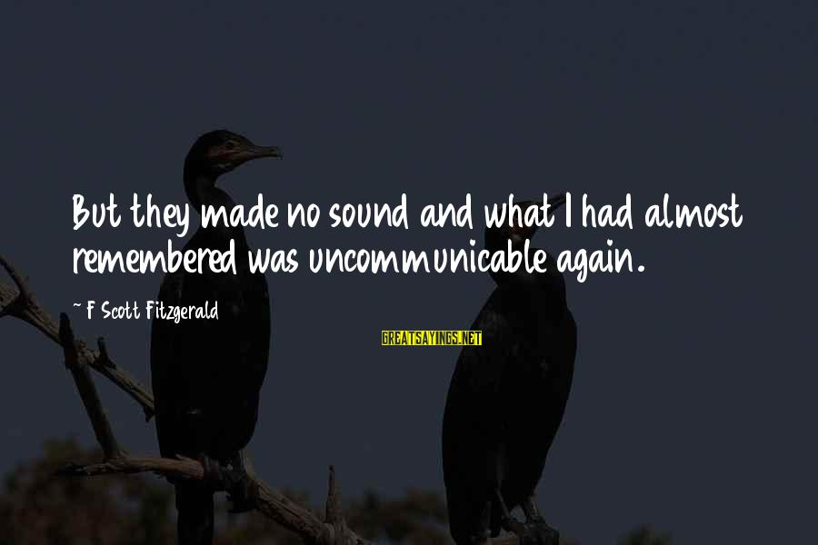 Uncommunicable Sayings By F Scott Fitzgerald: But they made no sound and what I had almost remembered was uncommunicable again.