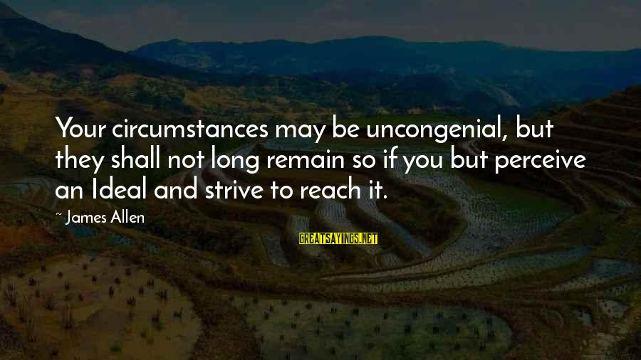 Uncongenial Sayings By James Allen: Your circumstances may be uncongenial, but they shall not long remain so if you but