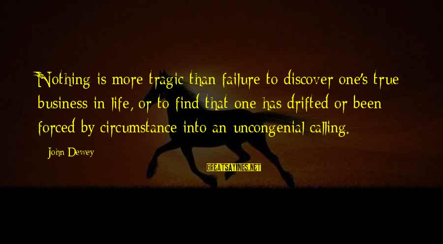 Uncongenial Sayings By John Dewey: Nothing is more tragic than failure to discover one's true business in life, or to