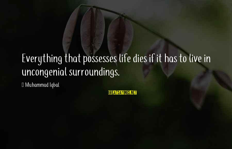 Uncongenial Sayings By Muhammad Iqbal: Everything that possesses life dies if it has to live in uncongenial surroundings.