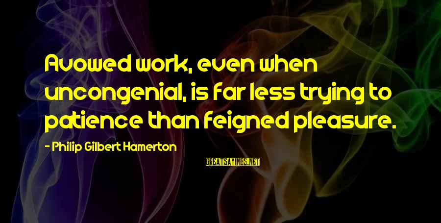 Uncongenial Sayings By Philip Gilbert Hamerton: Avowed work, even when uncongenial, is far less trying to patience than feigned pleasure.