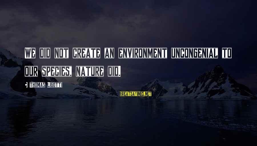 Uncongenial Sayings By Thomas Ligotti: We did not create an environment uncongenial to our species, nature did.