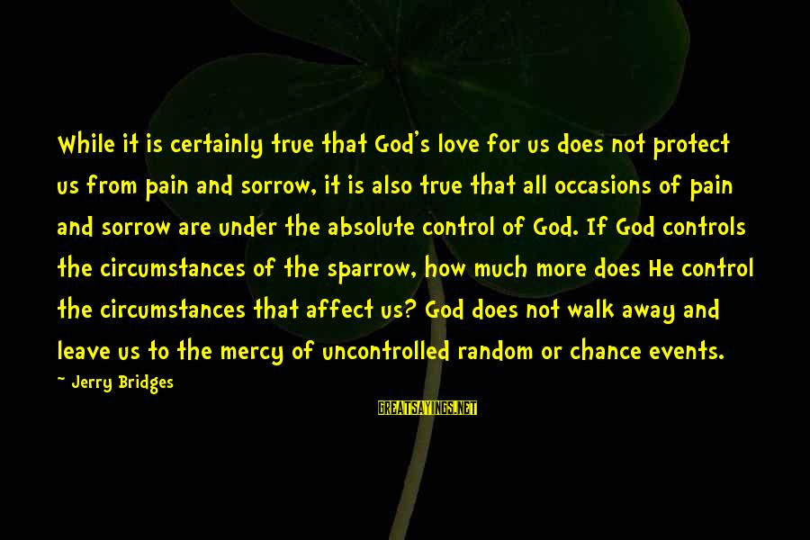Uncontrolled Love Sayings By Jerry Bridges: While it is certainly true that God's love for us does not protect us from