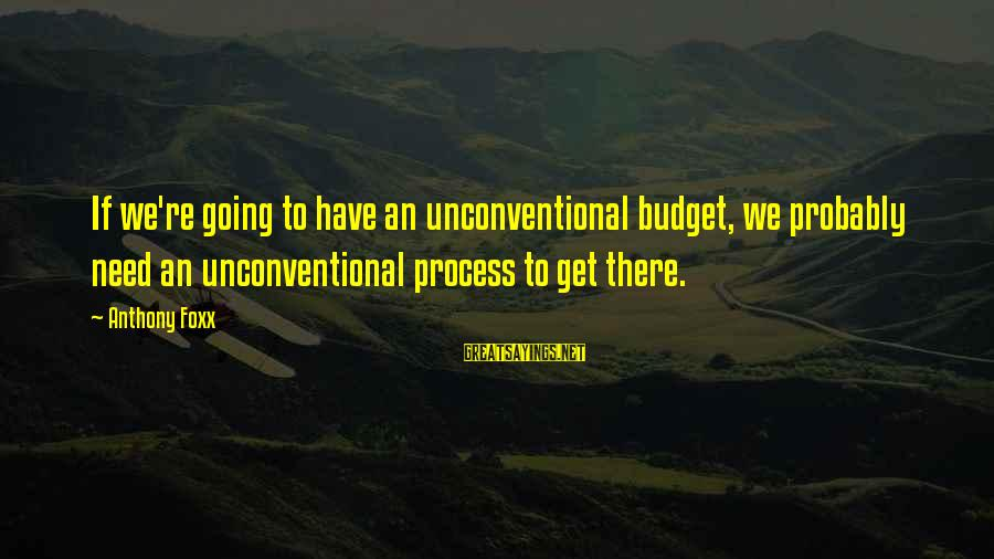 Unconventional Sayings By Anthony Foxx: If we're going to have an unconventional budget, we probably need an unconventional process to