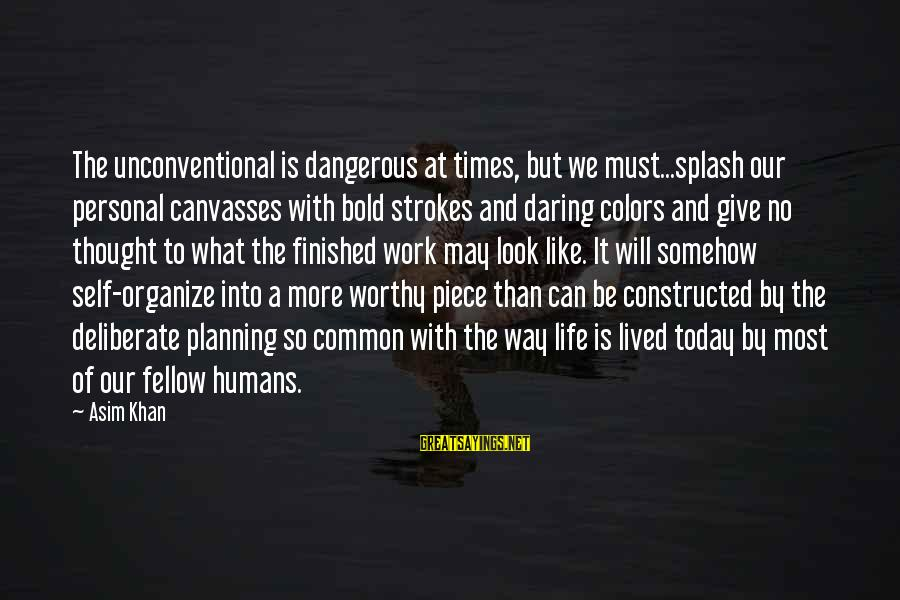 Unconventional Sayings By Asim Khan: The unconventional is dangerous at times, but we must...splash our personal canvasses with bold strokes