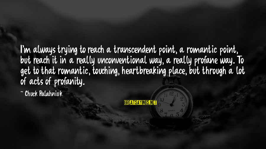 Unconventional Sayings By Chuck Palahniuk: I'm always trying to reach a transcendent point, a romantic point, but reach it in