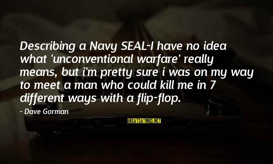 Unconventional Sayings By Dave Gorman: Describing a Navy SEAL-I have no idea what 'unconventional warfare' really means, but i'm pretty