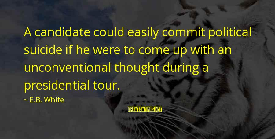 Unconventional Sayings By E.B. White: A candidate could easily commit political suicide if he were to come up with an